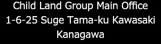 Child Land Group Main Office 1-6-25 Suge Tama-ku Kawasaki Kanagawa